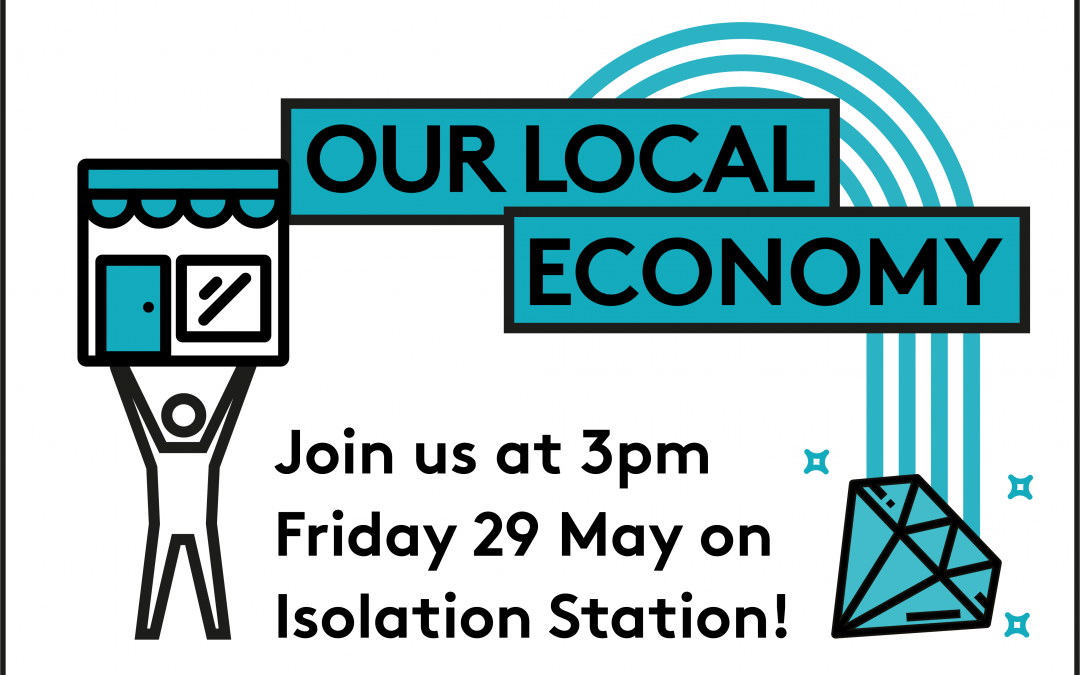 "OUR LOCAL ECONOMY  – FROM ""WHAT IS"" TO ""WHAT IF…"": Episode 4 of our Isolation Station series"